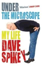 Under the Microscope - My Life ebook by Dave Spikey