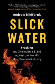 Slick Water - Fracking and One Insider's Stand Against the World's Most Powerful Industry ebook by Andrew Nikiforuk