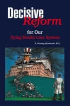 DECISIVE REFORM for OUR DYING HEALTH CARE SYSTEM ebook by M.D. E. Stanley Kardatzke