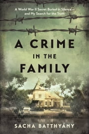 A Crime in the Family - A World War II Secret Buried in Silence--and My Search for the Truth ebook by Sacha Batthyany