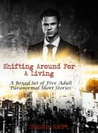 Shifting Around For A Living: A Boxed Set of Five Adult Paranormal Short Stories ebook by Susan Hart