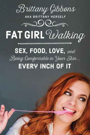 Fat Girl Walking - Sex, Food, Love, and Being Comfortable in Your Skin…Every Inch of It ebook by Brittany Gibbons