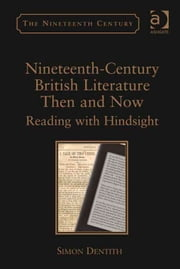 Nineteenth-Century British Literature Then and Now - Reading with Hindsight ebook by Professor Simon Dentith,Professor Vincent Newey,Professor Joanne Shattock