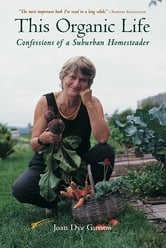 This Organic Life - Confessions of a Suburban Homesteader ebook by Joan Dye Gussow