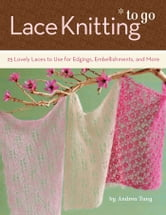 Lace Knitting to Go - 25 Lovely Laces to Use for Edgings, Embellishments, and More ebook by Andrea Tung