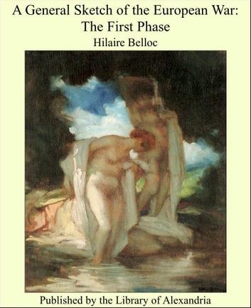 A General Sketch of the European War: The First Phase ebook by Hilaire Belloc