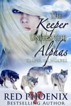 The Keeper Unites the Alphas ebook by Red Phoenix