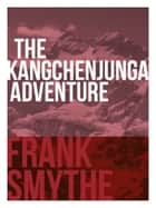The Kangchenjunga Adventure - The 1930 Expedition to the Third Highest Mountain in the World ebook by Frank Smythe