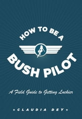 How To Be A Bush Pilot - A Field Guide to Getting Luckier ebook by Claudia Dey