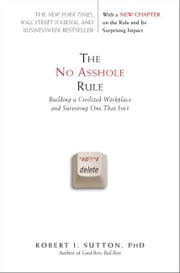 The No Asshole Rule - Building a Civilized Workplace and Surviving One That Isn't ebook by Robert I. Sutton
