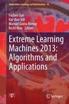 Extreme Learning Machines 2013: Algorithms and Applications ebook by Fuchen Sun, Kar-Ann Toh, Manuel Grana Romay,...