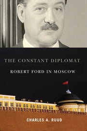 The Constant Diplomat - Robert Ford in Moscow ebook by Charles A. Ruud