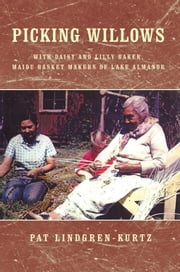 Picking Willows - Daisy and Lilly Baker, Maidu Basket Makers of Lake Almanor ebook by Pat Lindgren-Kurtz