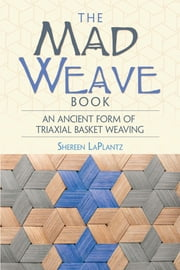The Mad Weave Book - An Ancient Form of Triaxial Basket Weaving ebook by Shereen LaPlantz