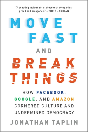 Move Fast and Break Things - How Facebook, Google, and Amazon Cornered Culture and Undermined Democracy eBook by Jonathan Taplin