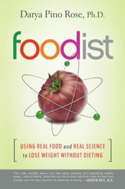 Foodist - Using Real Food and Real Science to Lose Weight Without Dieting ebook by Darya Pino Rose