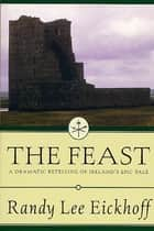 The Feast - A Dramatic Retelling of Ireland's Epic Tale ebook by Randy Lee Eickhoff