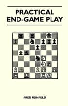 Practical End-Game Play ebook by Fred Reinfeld