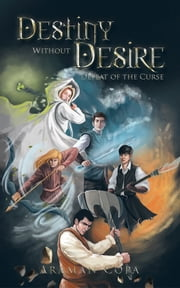 Destiny Without Desire - Defeat of the Curse ebook by Araman Copa
