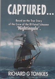 CAPTURED...! Based on the True Story of the Crew ofthe Ill-Fated Schooner, 'Nightingale' ebook by Richard G Tomkies