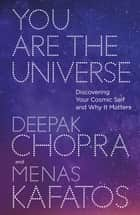 You Are the Universe - Discovering Your Cosmic Self and Why It Matters ebook by Dr Deepak Chopra, Menas Kafatos