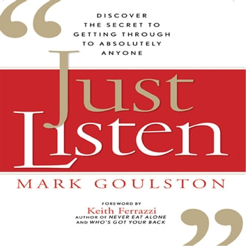 Just Listen - Discover the Secret to Getting Through to Absolutely Anyone audiobook by Mark Goulston