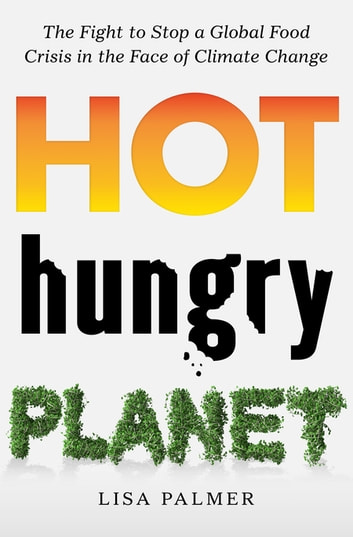 Hot, Hungry Planet - The Fight to Stop a Global Food Crisis in the Face of Climate Change ebook by Lisa Palmer