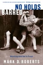 No Holds Barred - Wrestling with God in Prayer eBook by Mark D. Roberts