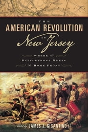 The American Revolution in New Jersey - Where the Battlefront Meets the Home Front ebook by James J. Gigantino II,Michael Adelberg,Bruce Bendler, Ph.D.,Todd W. Braisted,Larry Kidder,Eleanor H McConnell, Ph.D.,Robert A Selig, Ph.D.,Donald E Sherblom, Ph.D.,Gregory F Walsh, Ph.D.