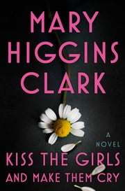 Kiss the Girls and Make Them Cry - A Novel ebook by Mary Higgins Clark