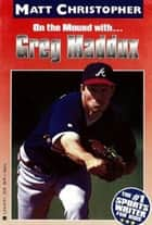 Greg Maddux - On the Mound with... ebook by Matt Christopher, The #1 Sports Writer for Kids
