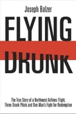 Flying Drunk: The True Story of a Northwest Airlines Flight Three Drunk Pilots and One Man's Fight for Redemption