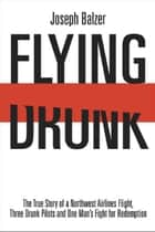 Flying Drunk: The True Story of a Northwest Airlines Flight Three Drunk Pilots and One Man's Fight for Redemption ebook by Joseph Balzer