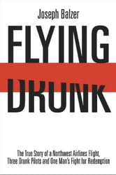 Flying Drunk: The True Story of a Northwest Airlines Flight Three Drunk Pilots and One Man's Fight for Redemption - The True Story of a Northwest Airlines Flight, Three Drunk Pilots, and One Man's Fight for Redemption ebook by Joseph Balzer