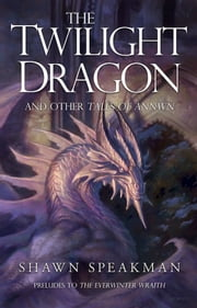 The Twilight Dragon & Other Tales of Annwn - Preludes to The Everwinter Wraith ebook by Shawn Speakman