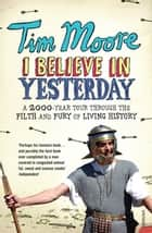 I Believe In Yesterday - My Adventures in Living History ebook by Tim Moore