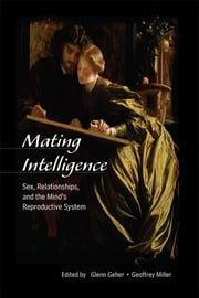 Mating Intelligence - Sex, Relationships, and the Mind's Reproductive System ebook by Glenn Geher,Geoffrey Miller