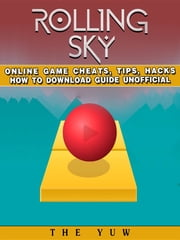 Rolling Sky Online Game Cheats, Tips, Hacks How to Download Unofficial ebook by The Yuw