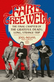 Fare Thee Well - The Final Chapter of the Grateful Dead's Long, Strange Trip ebook by Joel Selvin, Pamela Turley