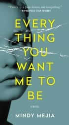 Everything You Want Me to Be - A Novel ebook by