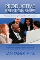 Productive Relationships - 57 Strategies for Building Stronger Business Connections ebook by Jan Yager