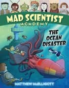 Mad Scientist Academy: The Ocean Disaster ebook by Matthew McElligott