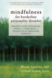 Mindfulness for Borderline Personality Disorder - Relieve Your Suffering Using the Core Skill of Dialectical Behavior Therapy ebook by Gillian Galen, PsyD,Blaise Aguirre, MD