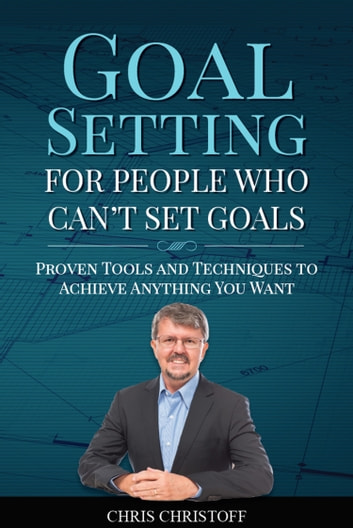 Goal Setting For People Who Can't Set Goals - Proven Tools and Techniques to Achieve Anything You Want ebook by Chris Christoff