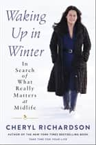 Waking Up in Winter - In Search of What Really Matters at Midlife ebook by Cheryl Richardson