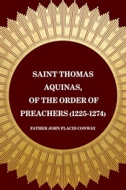 Saint Thomas Aquinas, of the Order of Preachers (1225-1274) ebook by Father John Placid Conway
