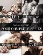 Lucia Jordan's Four Complete Series: Wanted, Impulse, Seduce Me, Lover ebook by