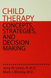 Child Therapy: Concepts, Strategies,And Decision Making - Concepts Strategies & Decision Making ebook by Jerry M. Lewis, III, MD,Mark J. Blotcky, MD