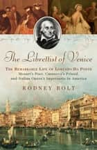 The Librettist of Venice - The Remarkable Life of Lorenzo Da Ponte--Mozart's Poet, Casanova's Friend, and Italian Opera's Impre ebook by Rodney Bolt