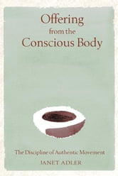 Offering from the Conscious Body - The Discipline of Authentic Movement ebook by Janet Adler